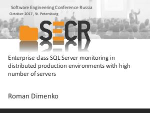 Enterprise class SQL Server monitoring in distributed production environments with high number of servers (Roman Dimenko, SECR-2017).pdf