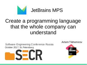 JetBrains MPS — Create a programming language that the whole company can understand (Артем Тихомиров, SECR-2017).pdf